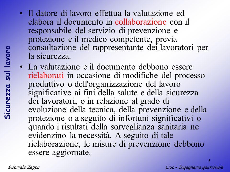 Gabriele ZeppaLiuc – Ingegneria gestionale Sicurezza sul lavoro 5 Il datore di lavoro effettua la valutazione ed elabora il documento in collaborazion