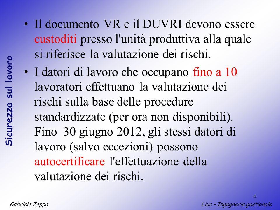 Gabriele ZeppaLiuc – Ingegneria gestionale Sicurezza sul lavoro 6 Il documento VR e il DUVRI devono essere custoditi presso l unità produttiva alla quale si riferisce la valutazione dei rischi.
