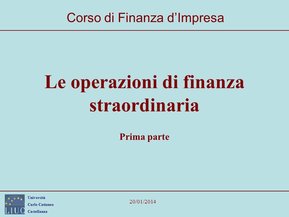 Università Carlo Cattaneo Castellanza 20/01/2014 Le operazioni di finanza straordinaria Corso di Finanza dImpresa Prima parte