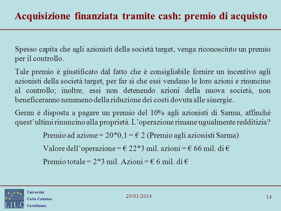 Università Carlo Cattaneo Castellanza 20/01/2014 14 Acquisizione finanziata tramite cash: premio di acquisto Spesso capita che agli azionisti della società target, venga riconosciuto un premio per il controllo.