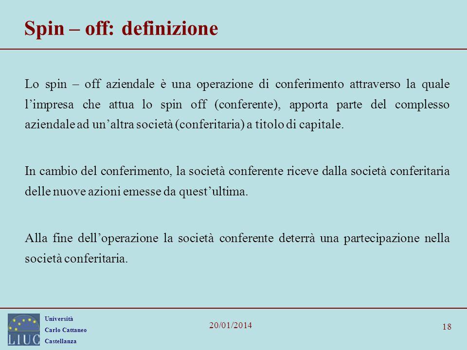 Università Carlo Cattaneo Castellanza 20/01/2014 18 Spin – off: definizione Lo spin – off aziendale è una operazione di conferimento attraverso la quale limpresa che attua lo spin off (conferente), apporta parte del complesso aziendale ad unaltra società (conferitaria) a titolo di capitale.