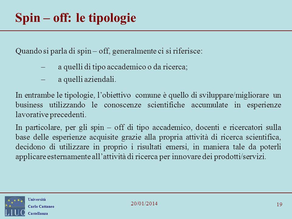 Università Carlo Cattaneo Castellanza 20/01/2014 19 Spin – off: le tipologie Quando si parla di spin – off, generalmente ci si riferisce: –a quelli di tipo accademico o da ricerca; –a quelli aziendali.