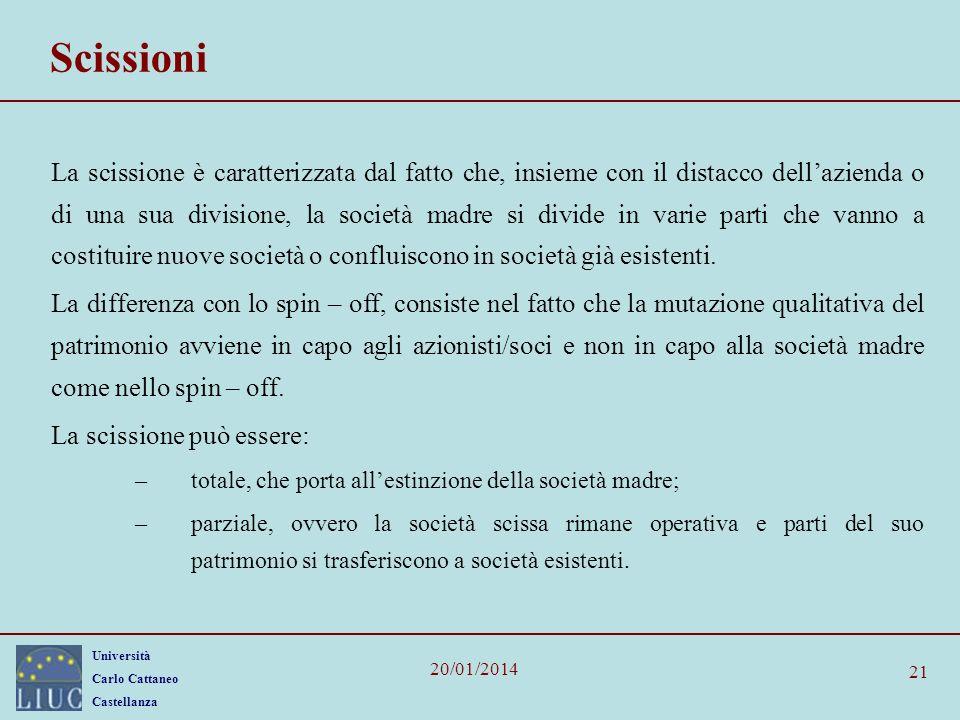 Università Carlo Cattaneo Castellanza 20/01/2014 21 Scissioni La scissione è caratterizzata dal fatto che, insieme con il distacco dellazienda o di una sua divisione, la società madre si divide in varie parti che vanno a costituire nuove società o confluiscono in società già esistenti.