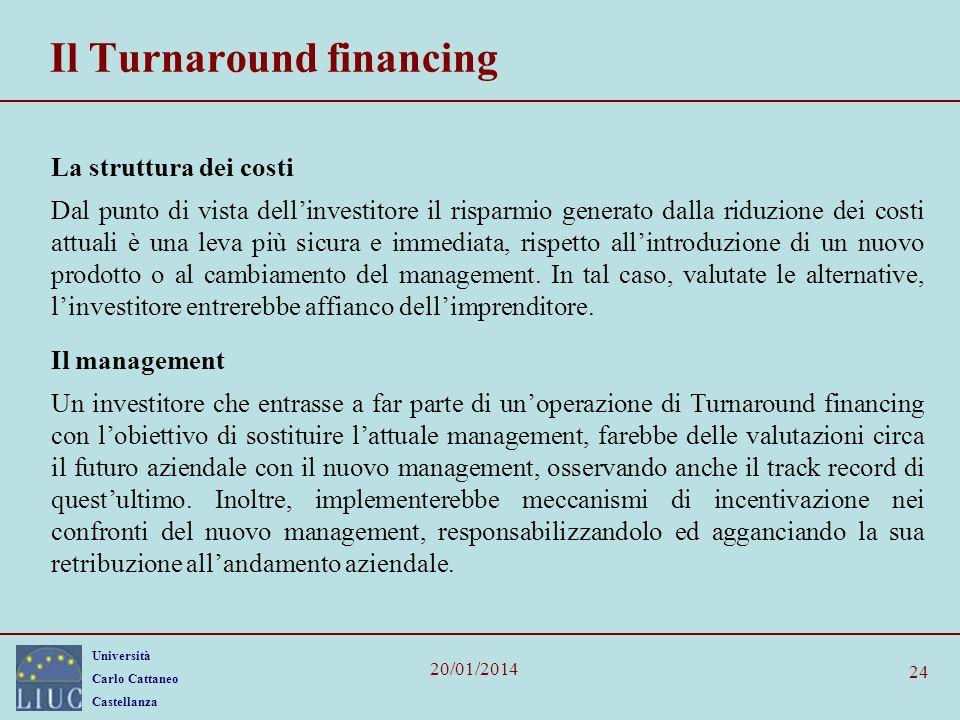 Università Carlo Cattaneo Castellanza 20/01/2014 24 Il Turnaround financing La struttura dei costi Dal punto di vista dellinvestitore il risparmio generato dalla riduzione dei costi attuali è una leva più sicura e immediata, rispetto allintroduzione di un nuovo prodotto o al cambiamento del management.
