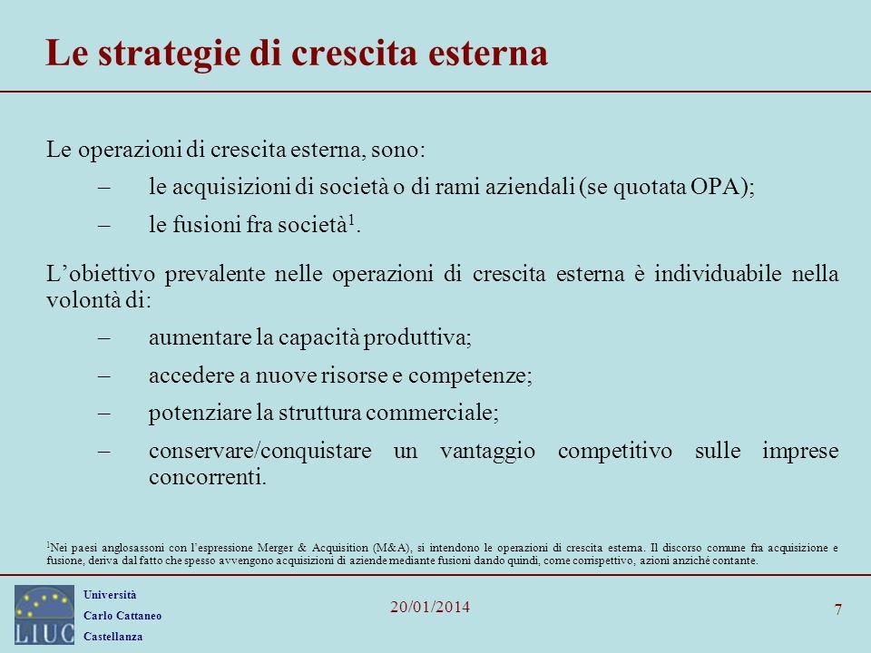 Università Carlo Cattaneo Castellanza 20/01/2014 7 Le strategie di crescita esterna Le operazioni di crescita esterna, sono: –le acquisizioni di società o di rami aziendali (se quotata OPA); –le fusioni fra società 1.