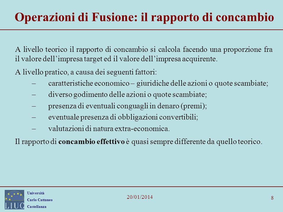 Università Carlo Cattaneo Castellanza 20/01/2014 8 Operazioni di Fusione: il rapporto di concambio A livello teorico il rapporto di concambio si calcola facendo una proporzione fra il valore dellimpresa target ed il valore dellimpresa acquirente.