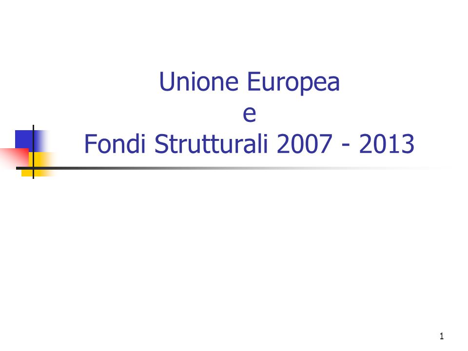 1 Unione Europea e Fondi Strutturali 2007 - 2013