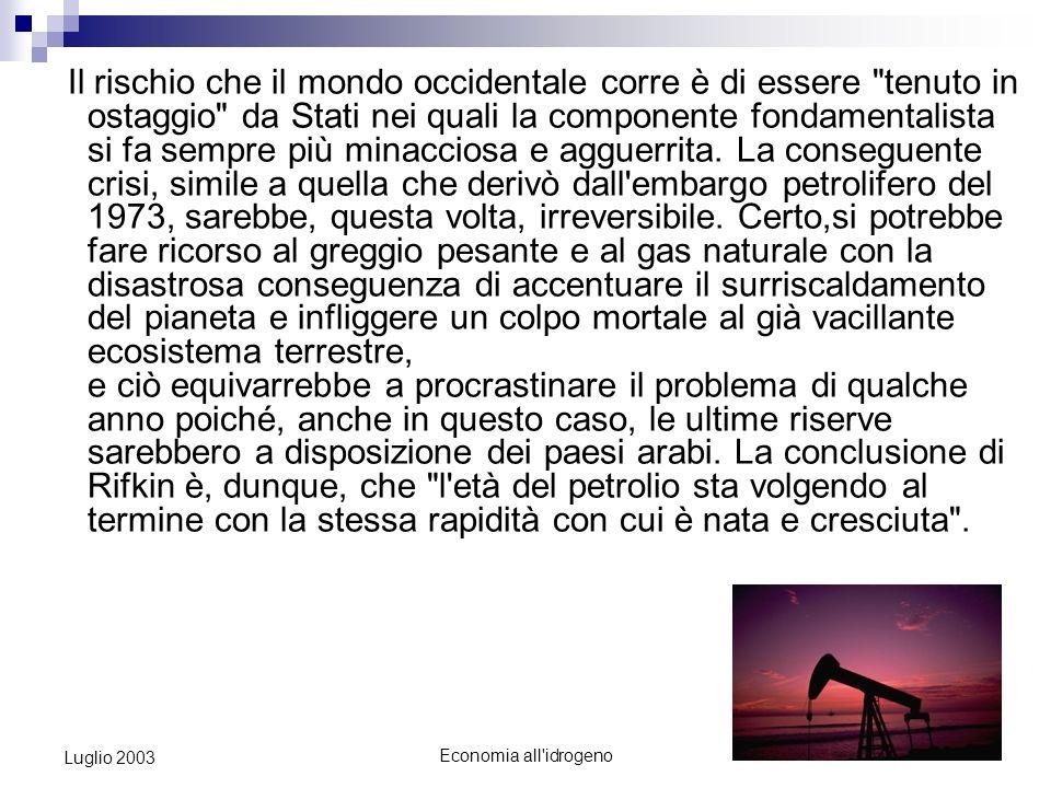 Economia all idrogeno2 Luglio 2003 Economia allIdrogeno Nonostante molti siano convinti che esista petrolio a sufficienza per il globale fabbisogno dei prossimi quarant anni, alcuni dei più celebri geologi ipotizzano che la produzione petrolifera possa raggiungere il picco, e cominciare un rapido declino, già alla fine di questo decennio.