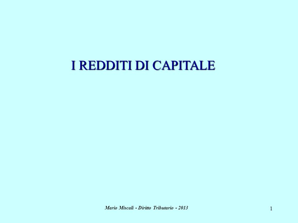 Mario Miscali - Diritto Tributario - 2013 1 I REDDITI DI CAPITALE