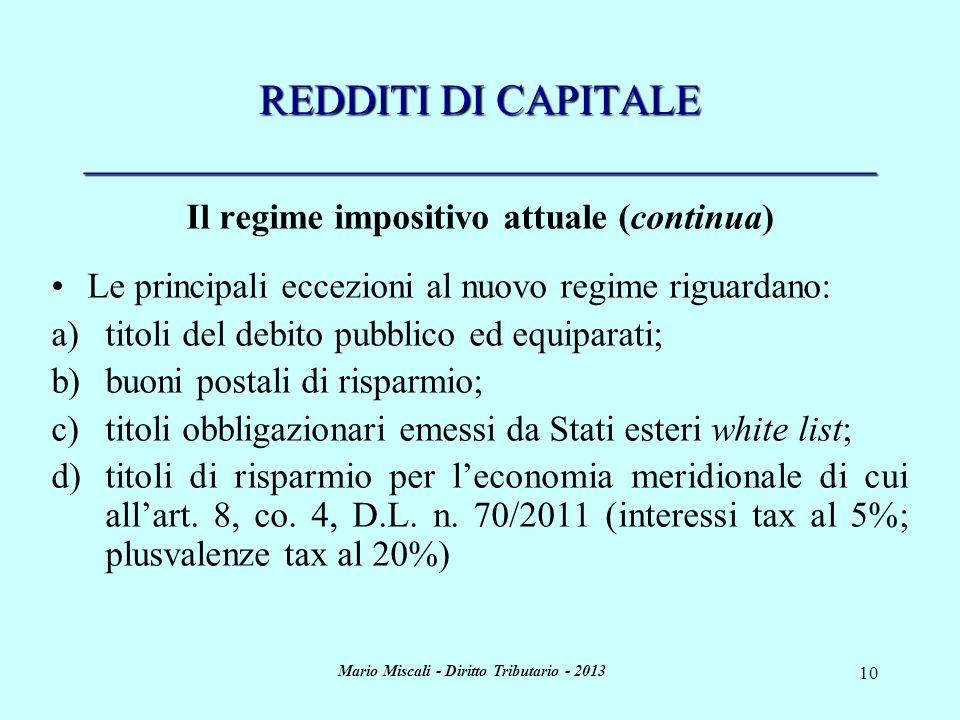 Mario Miscali - Diritto Tributario - 2013 10 REDDITI DI CAPITALE _____________________________________ Il regime impositivo attuale (continua) Le principali eccezioni al nuovo regime riguardano: a)titoli del debito pubblico ed equiparati; b)buoni postali di risparmio; c)titoli obbligazionari emessi da Stati esteri white list; d)titoli di risparmio per leconomia meridionale di cui allart.