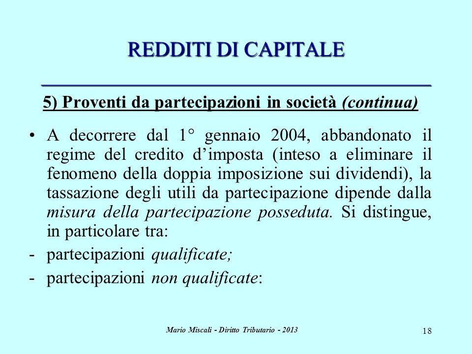 Mario Miscali - Diritto Tributario - 2013 18 REDDITI DI CAPITALE _____________________________________ 5) Proventi da partecipazioni in società (continua) A decorrere dal 1° gennaio 2004, abbandonato il regime del credito dimposta (inteso a eliminare il fenomeno della doppia imposizione sui dividendi), la tassazione degli utili da partecipazione dipende dalla misura della partecipazione posseduta.
