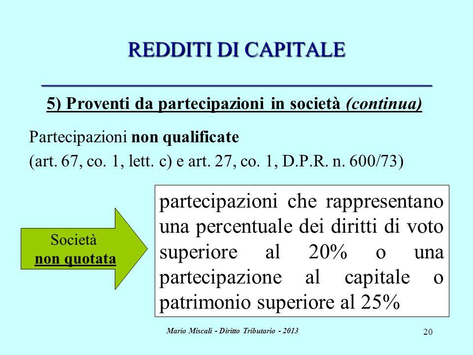 Mario Miscali - Diritto Tributario - 2013 20 REDDITI DI CAPITALE _____________________________________ Società non quotata partecipazioni che rappresentano una percentuale dei diritti di voto superiore al 20% o una partecipazione al capitale o patrimonio superiore al 25% Partecipazioni non qualificate (art.
