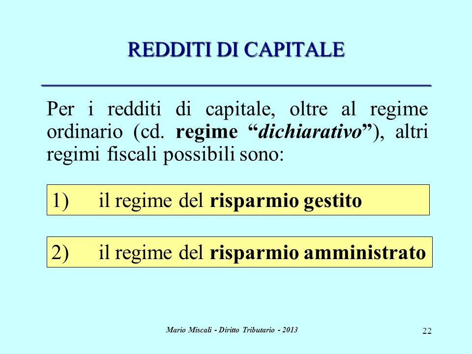 Mario Miscali - Diritto Tributario - 2013 22 REDDITI DI CAPITALE _____________________________________ 1)il regime del risparmio gestito 2)il regime del risparmio amministrato Per i redditi di capitale, oltre al regime ordinario (cd.