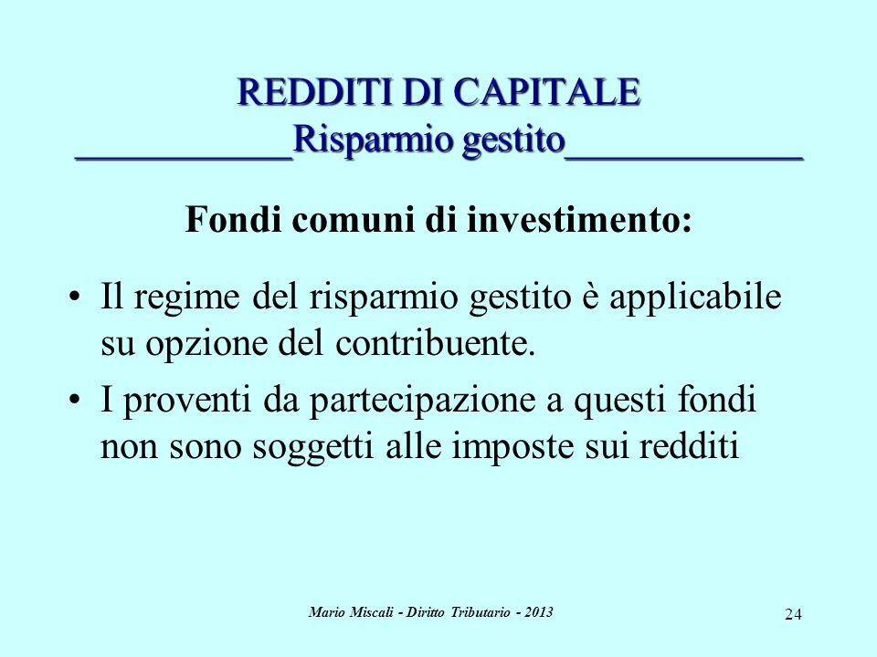 Mario Miscali - Diritto Tributario - 2013 24 REDDITI DI CAPITALE ___________Risparmio gestito____________ Fondi comuni di investimento: Il regime del risparmio gestito è applicabile su opzione del contribuente.