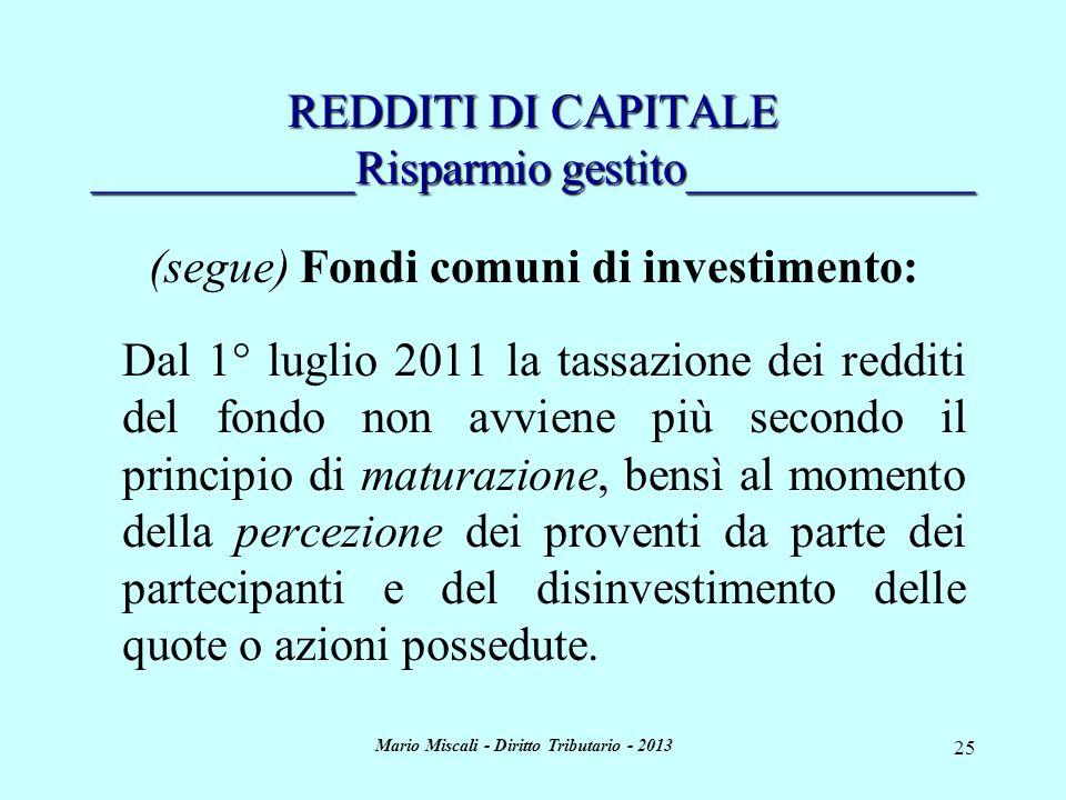 Mario Miscali - Diritto Tributario - 2013 25 REDDITI DI CAPITALE ___________Risparmio gestito____________ (segue) Fondi comuni di investimento: Dal 1° luglio 2011 la tassazione dei redditi del fondo non avviene più secondo il principio di maturazione, bensì al momento della percezione dei proventi da parte dei partecipanti e del disinvestimento delle quote o azioni possedute.