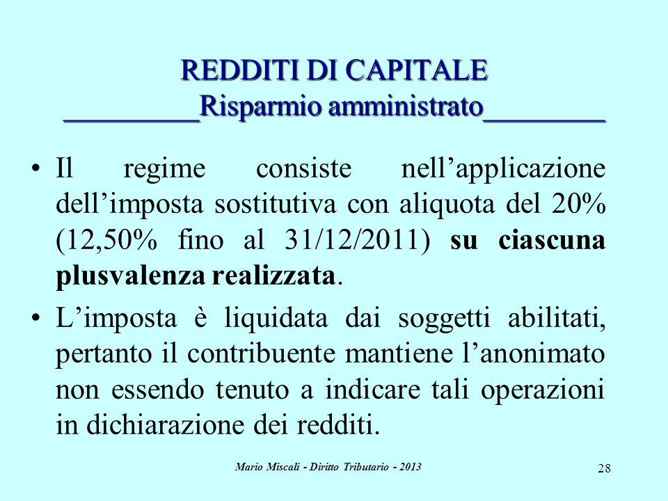 Mario Miscali - Diritto Tributario - 2013 28 REDDITI DI CAPITALE _________Risparmio amministrato________ Il regime consiste nellapplicazione dellimposta sostitutiva con aliquota del 20% (12,50% fino al 31/12/2011) su ciascuna plusvalenza realizzata.