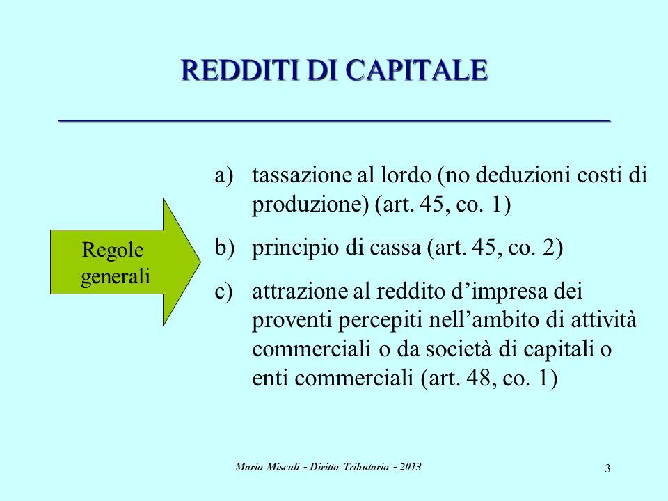 Mario Miscali - Diritto Tributario - 2013 3 REDDITI DI CAPITALE _____________________________________ Regole generali a)tassazione al lordo (no deduzioni costi di produzione) (art.