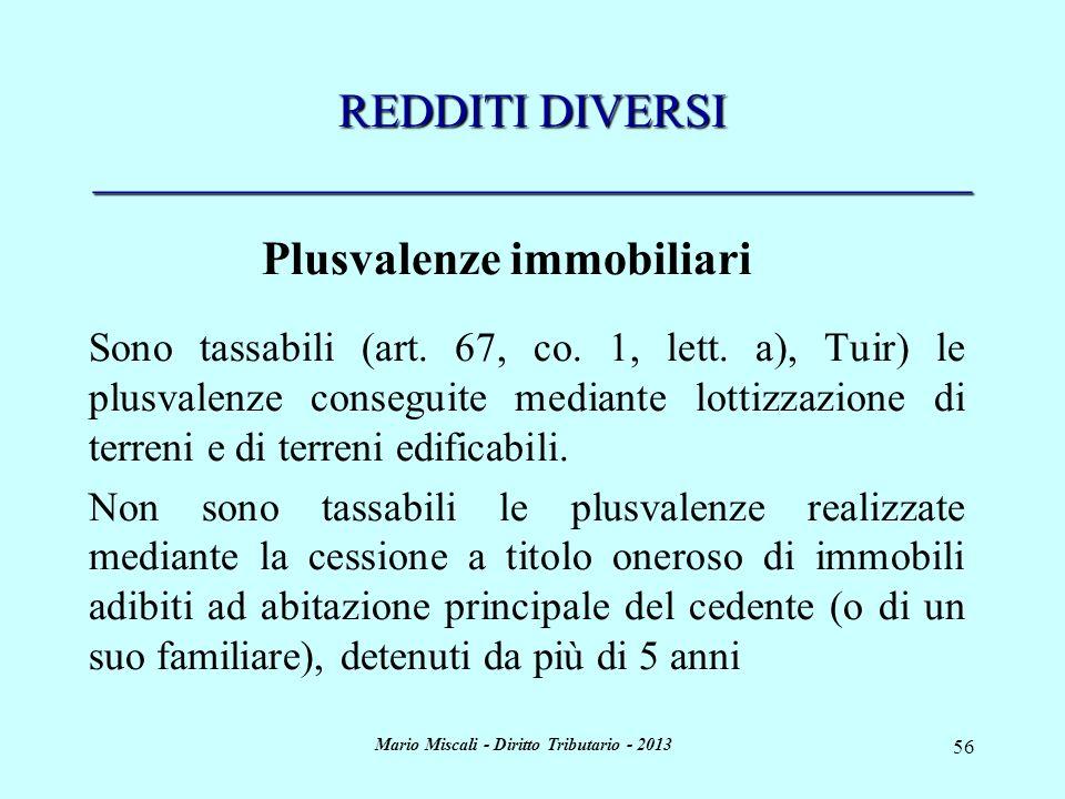 Mario Miscali - Diritto Tributario - 2013 56 REDDITI DIVERSI _____________________________________ Plusvalenze immobiliari Sono tassabili (art. 67, co