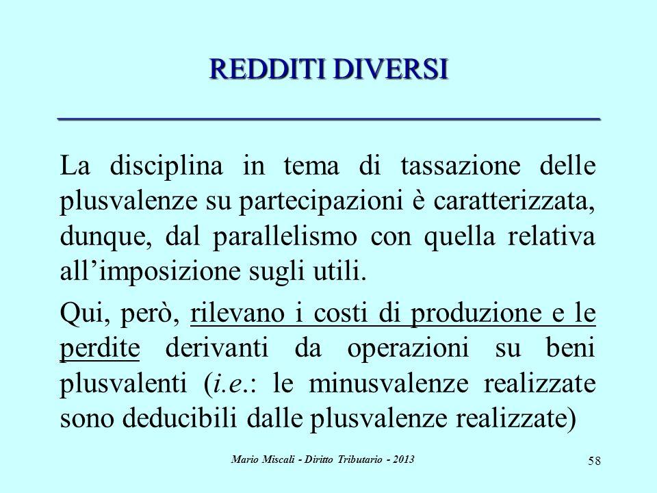 Mario Miscali - Diritto Tributario - 2013 58 REDDITI DIVERSI _____________________________________ La disciplina in tema di tassazione delle plusvalenze su partecipazioni è caratterizzata, dunque, dal parallelismo con quella relativa allimposizione sugli utili.
