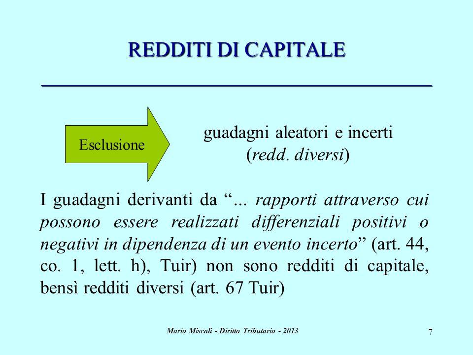 Mario Miscali - Diritto Tributario - 2013 8 REDDITI DI CAPITALE _____________________________________ Il regime impositivo fino al 31/12/2011 Fino al 31/12/2011 era prevista una tassazione sostitutiva (mediante ritenute o imposte sostitutive) articolata principalmente su due aliquote : A) 27% sui proventi derivanti da depositi bancari, certificati di deposito, obbligazioni con durata inferiore ai 18 mesi, titoli atipici, etc...