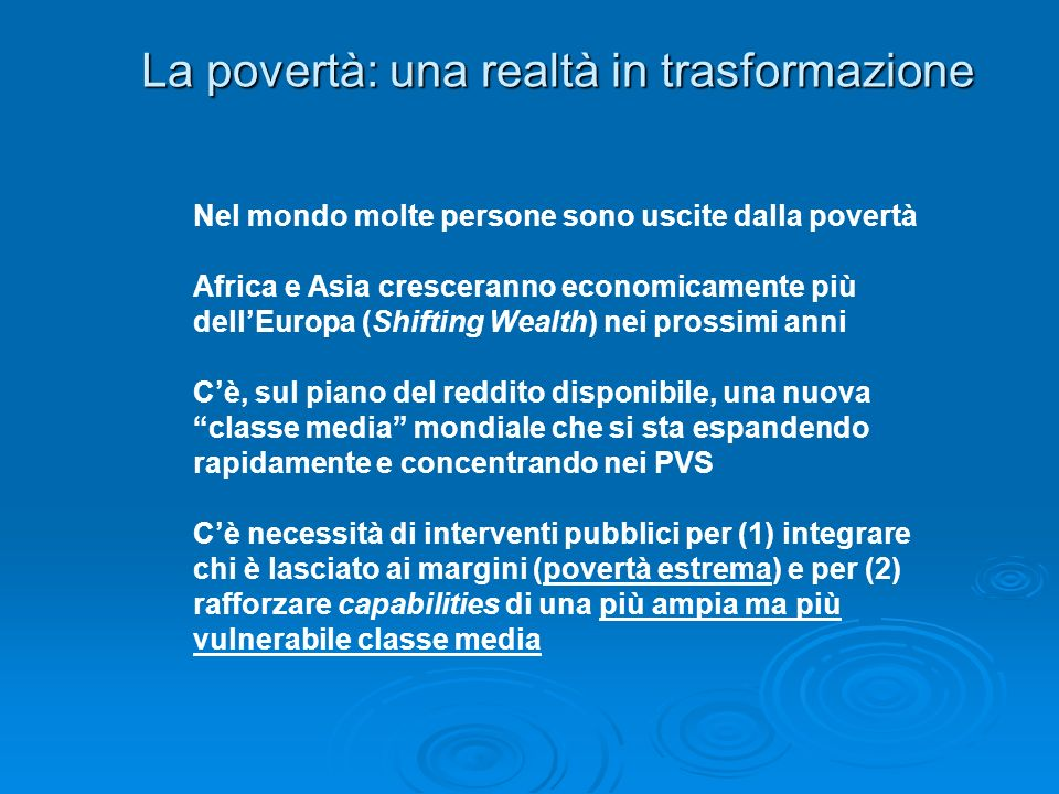 La povertà: una realtà in trasformazione Nel mondo molte persone sono uscite dalla povertà Africa e Asia cresceranno economicamente più dellEuropa (Shifting Wealth) nei prossimi anni Cè, sul piano del reddito disponibile, una nuova classe media mondiale che si sta espandendo rapidamente e concentrando nei PVS Cè necessità di interventi pubblici per (1) integrare chi è lasciato ai margini (povertà estrema) e per (2) rafforzare capabilities di una più ampia ma più vulnerabile classe media