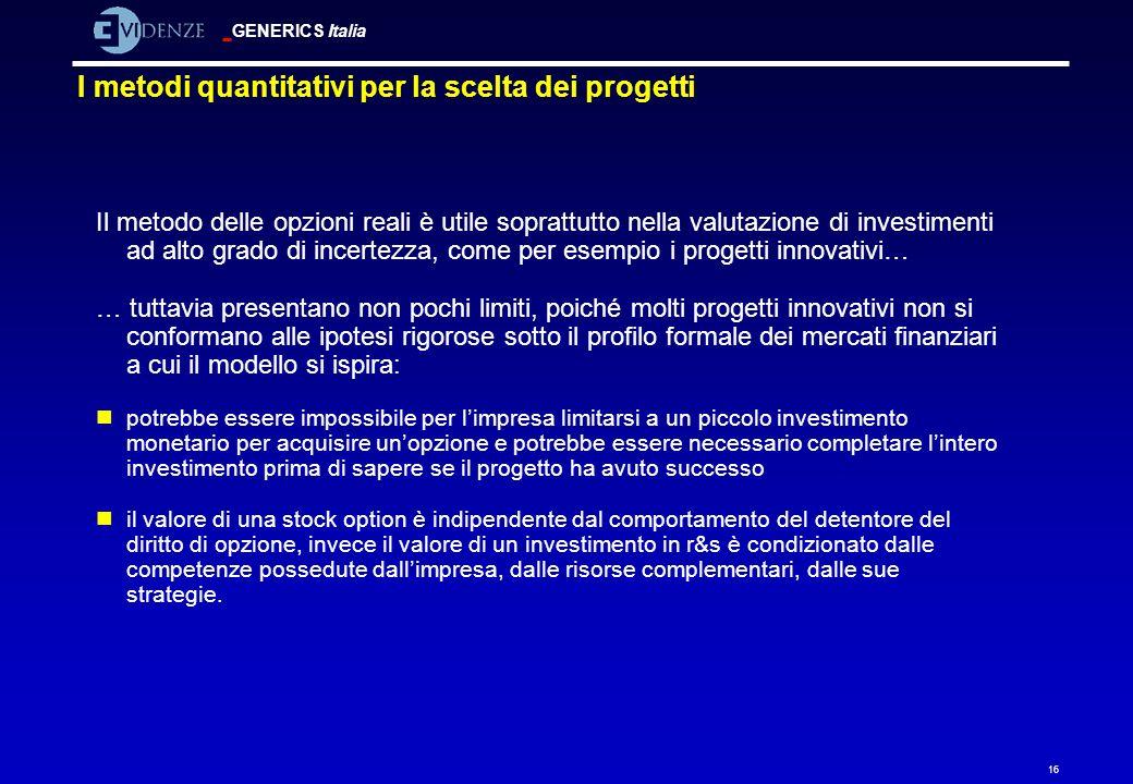 GENERICS Italia 16 I metodi quantitativi per la scelta dei progetti Il metodo delle opzioni reali è utile soprattutto nella valutazione di investiment