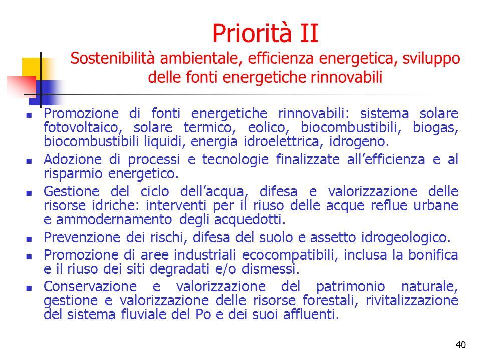 40 Priorità II Sostenibilità ambientale, efficienza energetica, sviluppo delle fonti energetiche rinnovabili Promozione di fonti energetiche rinnovabili: sistema solare fotovoltaico, solare termico, eolico, biocombustibili, biogas, biocombustibili liquidi, energia idroelettrica, idrogeno.