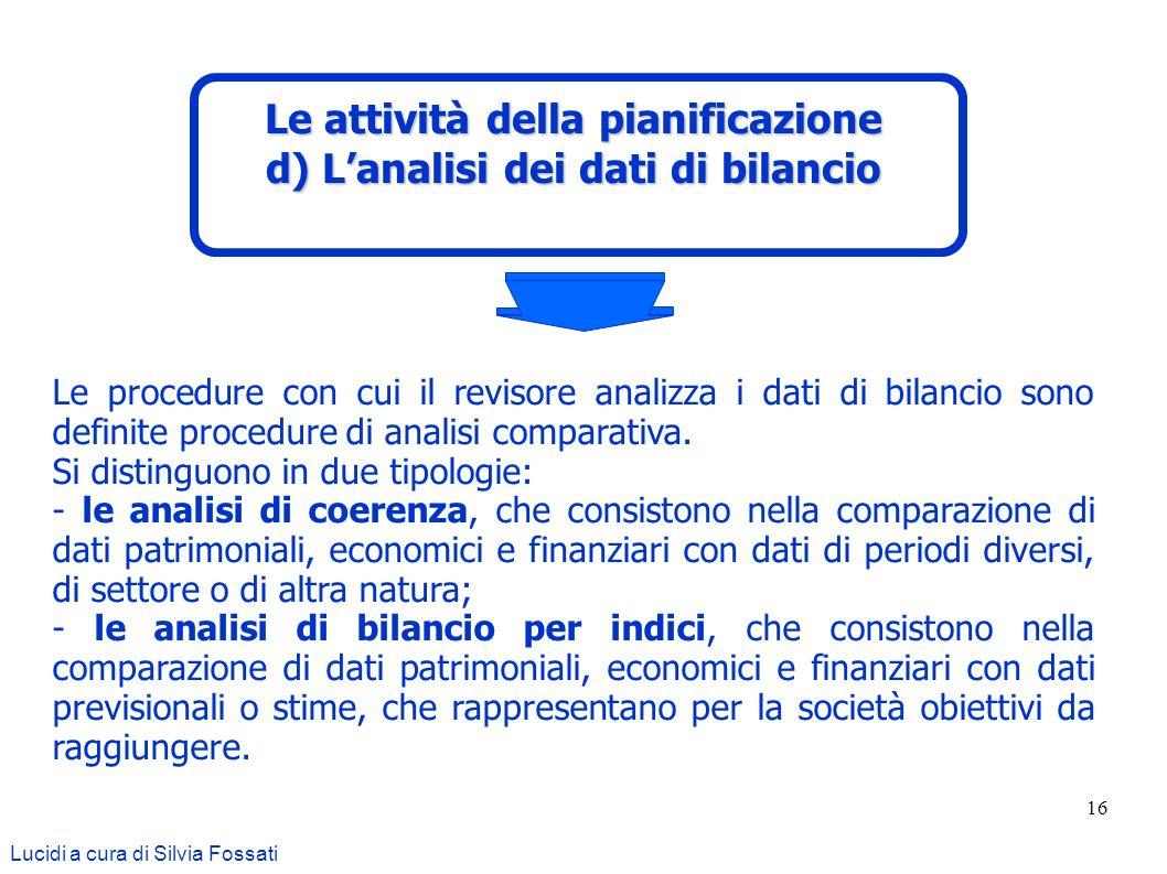 16 Le procedure con cui il revisore analizza i dati di bilancio sono definite procedure di analisi comparativa. Si distinguono in due tipologie: - le