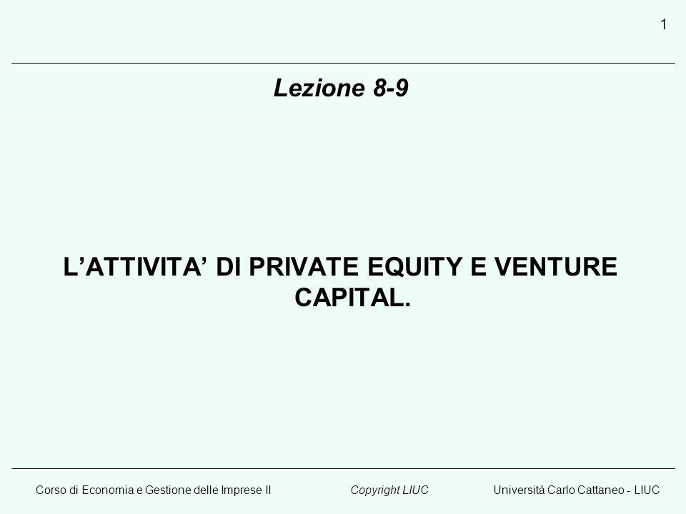 Corso di Economia e Gestione delle Imprese IIUniversità Carlo Cattaneo - LIUCCopyright LIUC 1 Lezione 8-9 LATTIVITA DI PRIVATE EQUITY E VENTURE CAPITAL.
