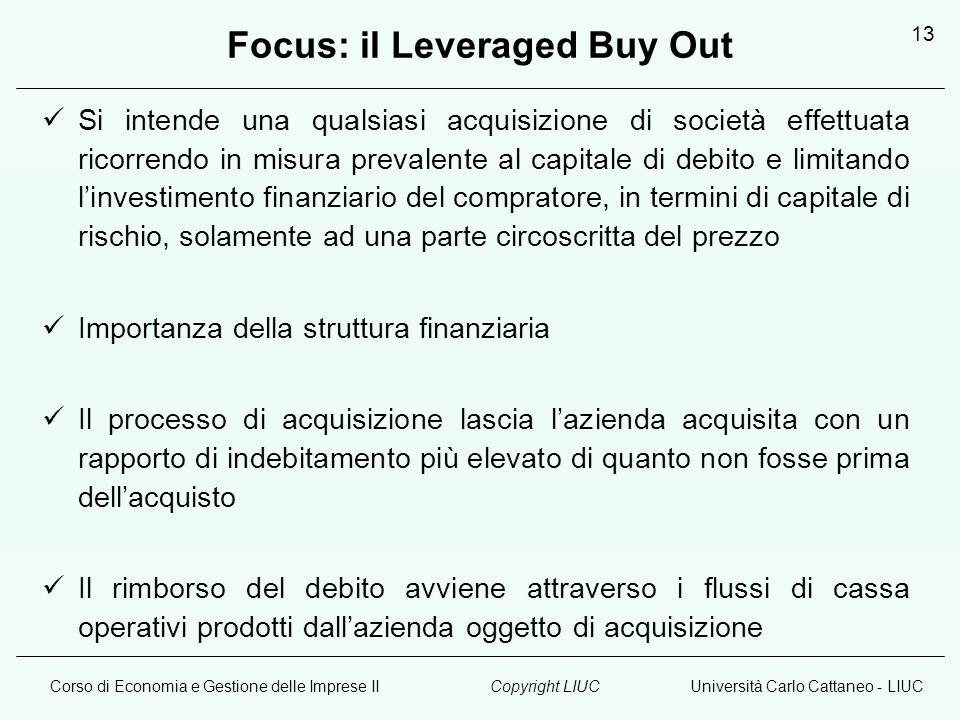 Corso di Economia e Gestione delle Imprese IIUniversità Carlo Cattaneo - LIUCCopyright LIUC 13 Focus: il Leveraged Buy Out Si intende una qualsiasi ac