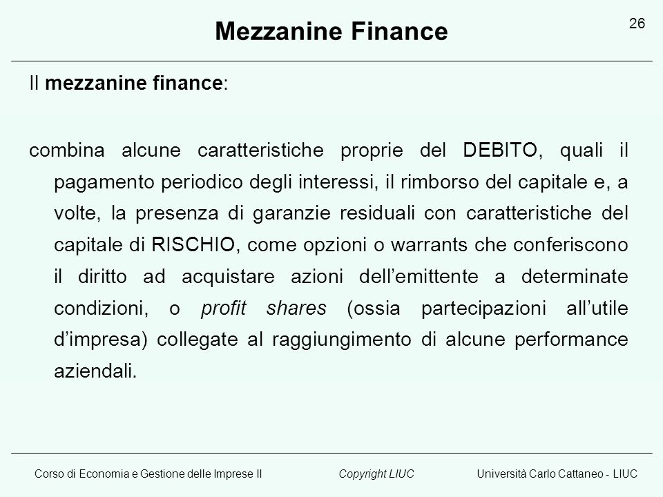 Corso di Economia e Gestione delle Imprese IIUniversità Carlo Cattaneo - LIUCCopyright LIUC 26 Mezzanine Finance Il mezzanine finance: combina alcune