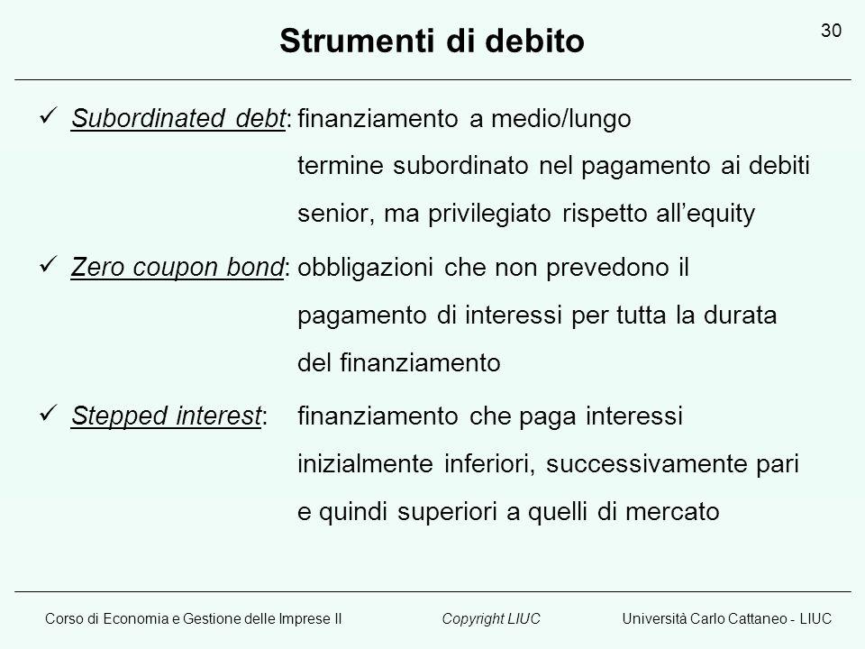 Corso di Economia e Gestione delle Imprese IIUniversità Carlo Cattaneo - LIUCCopyright LIUC 30 Strumenti di debito Subordinated debt:finanziamento a m