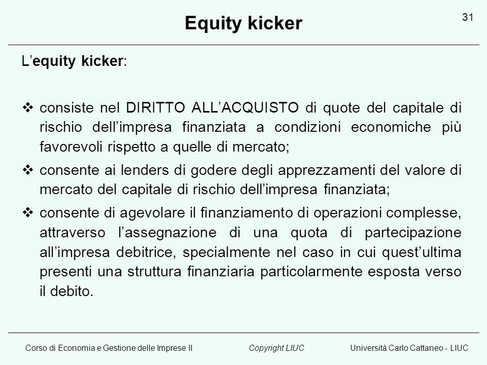 Corso di Economia e Gestione delle Imprese IIUniversità Carlo Cattaneo - LIUCCopyright LIUC 31 Equity kicker Lequity kicker: consiste nel DIRITTO ALLA