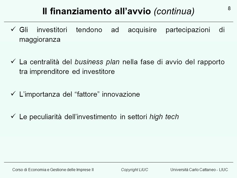 Corso di Economia e Gestione delle Imprese IIUniversità Carlo Cattaneo - LIUCCopyright LIUC 8 Il finanziamento allavvio (continua) Gli investitori ten