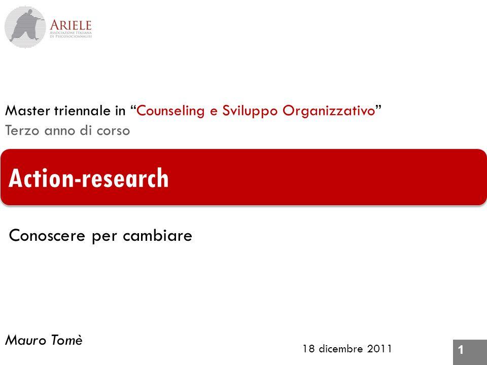 1 18 dicembre 2011 Action-research Master triennale in Counseling e Sviluppo Organizzativo Terzo anno di corso Mauro Tomè Conoscere per cambiare