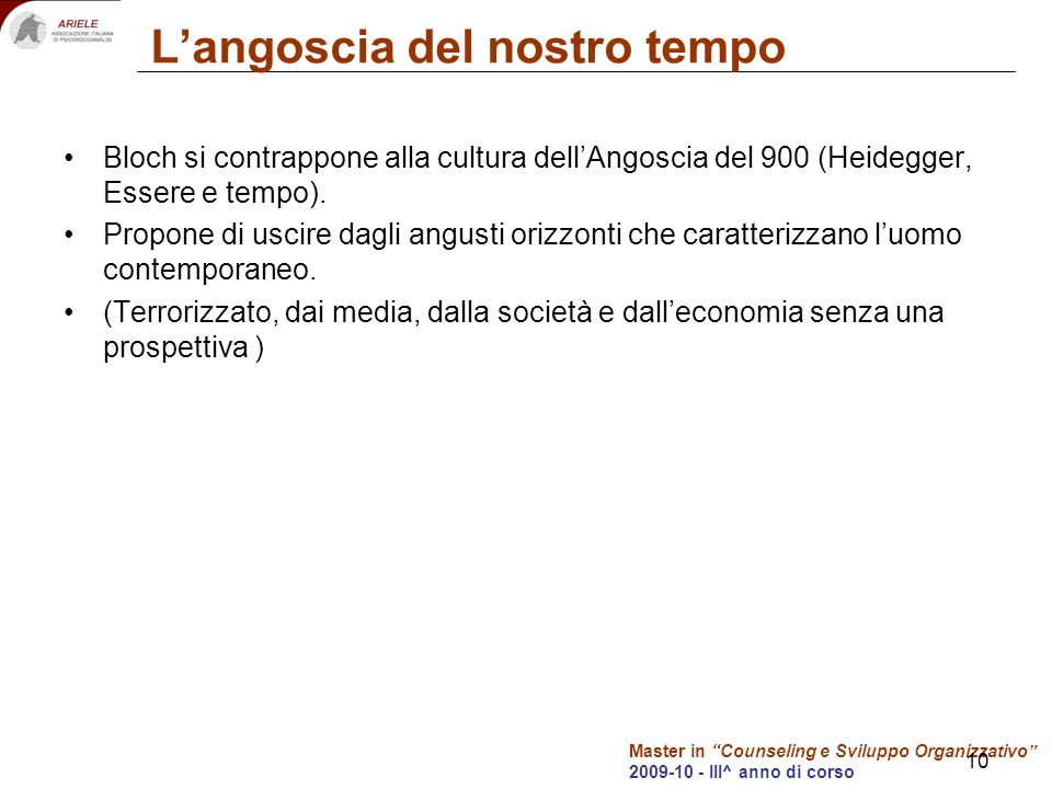 Master in Counseling e Sviluppo Organizzativo 2009-10 - III^ anno di corso 10 Langoscia del nostro tempo Bloch si contrappone alla cultura dellAngoscia del 900 (Heidegger, Essere e tempo).