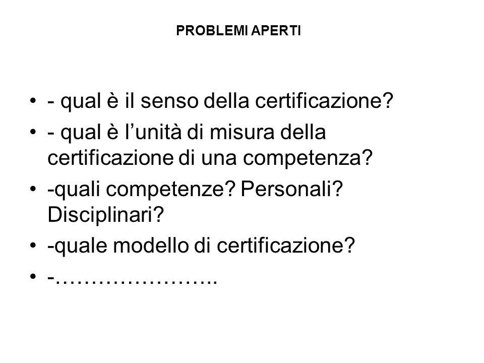 PROBLEMI APERTI - qual è il senso della certificazione? - qual è lunità di misura della certificazione di una competenza? -quali competenze? Personali