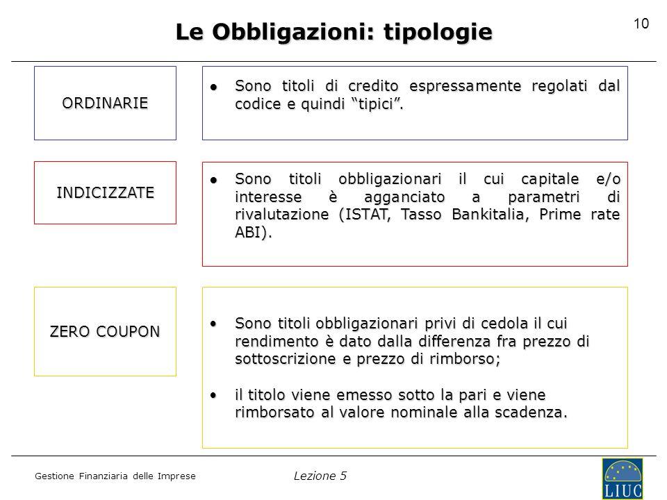 Lezione 5 Gestione Finanziaria delle Imprese 10 Le Obbligazioni: tipologie ORDINARIE Sono titoli di credito espressamente regolati dal codice e quindi