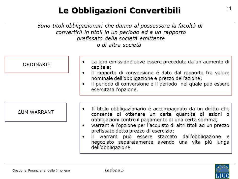 Lezione 5 Gestione Finanziaria delle Imprese 11 Le Obbligazioni Convertibili Sono titoli obbligazionari che danno al possessore la facoltà di converti