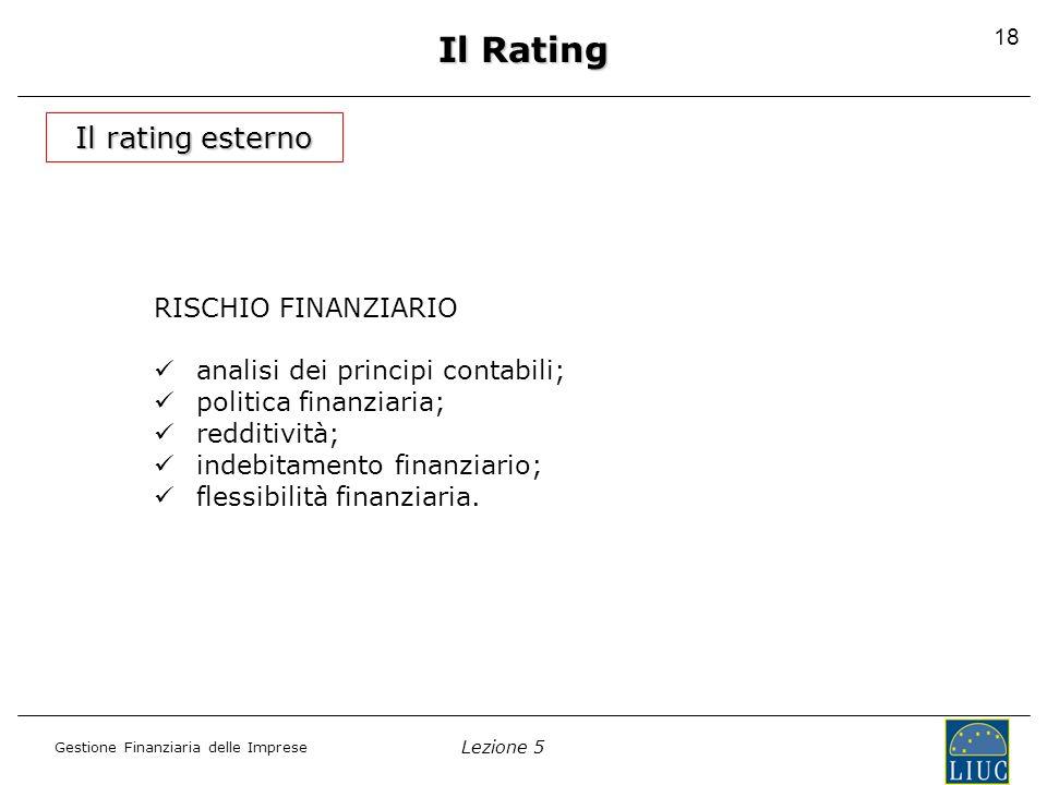Lezione 5 Gestione Finanziaria delle Imprese 18 Il Rating Il rating esterno RISCHIO FINANZIARIO analisi dei principi contabili; politica finanziaria;