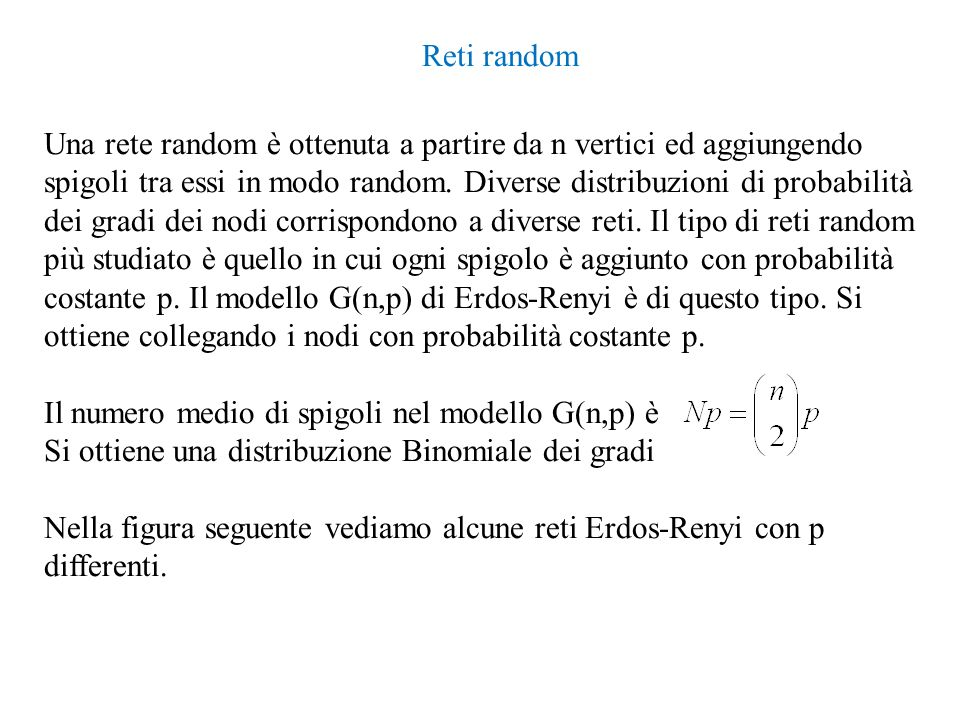 Reti random Una rete random è ottenuta a partire da n vertici ed aggiungendo spigoli tra essi in modo random. Diverse distribuzioni di probabilità dei