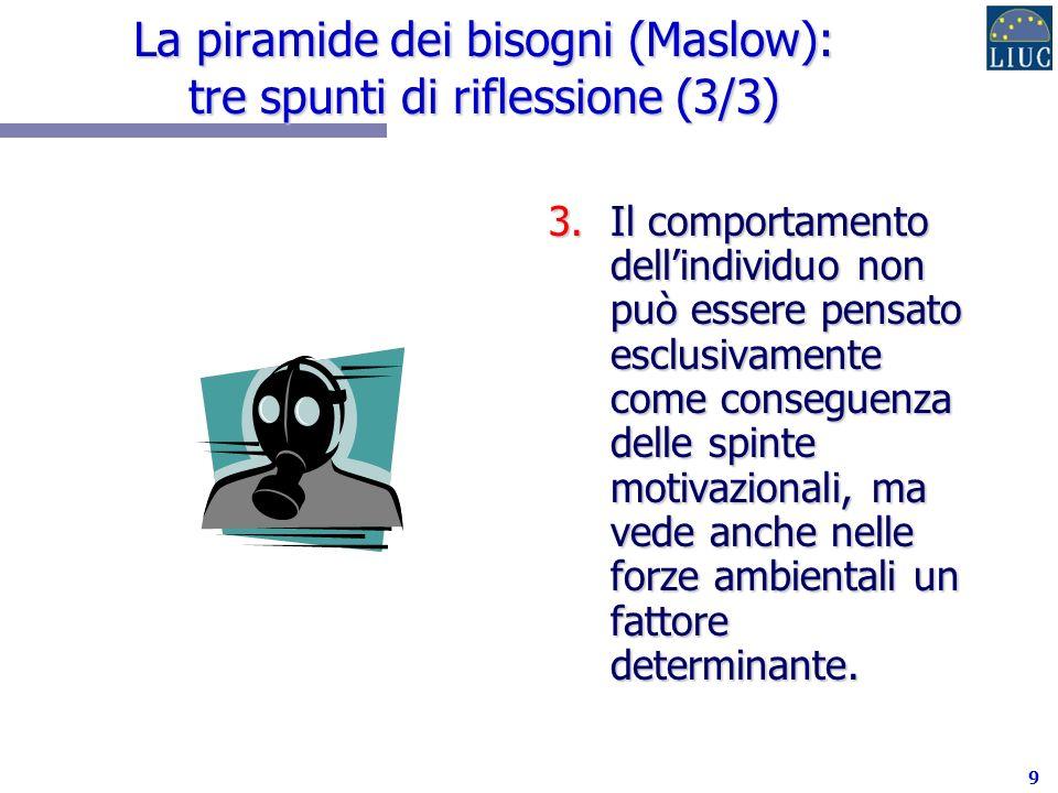 9 La piramide dei bisogni (Maslow): tre spunti di riflessione (3/3) 3.Il comportamento dellindividuo non può essere pensato esclusivamente come conseguenza delle spinte motivazionali, ma vede anche nelle forze ambientali un fattore determinante.
