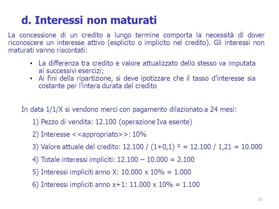 38 d. Interessi non maturati La concessione di un credito a lungo termine comporta la necessità di dover riconoscere un interesse attivo (esplicito o