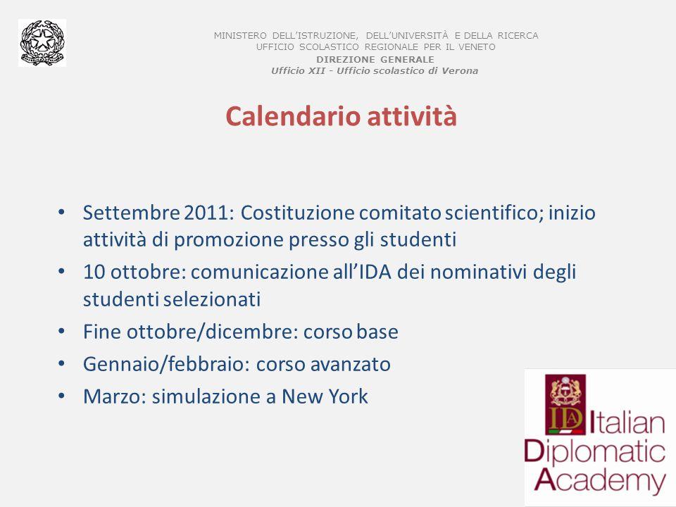 MINISTERO DELLISTRUZIONE, DELLUNIVERSITÀ E DELLA RICERCA UFFICIO SCOLASTICO REGIONALE PER IL VENETO DIREZIONE GENERALE Ufficio XII - Ufficio scolastico di Verona Calendario attività Settembre 2011: Costituzione comitato scientifico; inizio attività di promozione presso gli studenti 10 ottobre: comunicazione allIDA dei nominativi degli studenti selezionati Fine ottobre/dicembre: corso base Gennaio/febbraio: corso avanzato Marzo: simulazione a New York