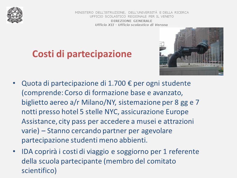 MINISTERO DELLISTRUZIONE, DELLUNIVERSITÀ E DELLA RICERCA UFFICIO SCOLASTICO REGIONALE PER IL VENETO DIREZIONE GENERALE Ufficio XII - Ufficio scolastico di Verona Costi di partecipazione Quota di partecipazione di 1.700 per ogni studente (comprende: Corso di formazione base e avanzato, biglietto aereo a/r Milano/NY, sistemazione per 8 gg e 7 notti presso hotel 5 stelle NYC, assicurazione Europe Assistance, city pass per accedere a musei e attrazioni varie) – Stanno cercando partner per agevolare partecipazione studenti meno abbienti.