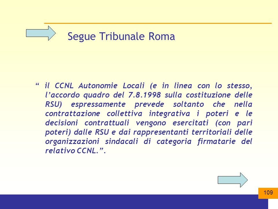 109 Segue Tribunale Roma il CCNL Autonomie Locali (e in linea con lo stesso, laccordo quadro del 7.8.1998 sulla costituzione delle RSU) espressamente prevede soltanto che nella contrattazione collettiva integrativa i poteri e le decisioni contrattuali vengono esercitati (con pari poteri) dalle RSU e dai rappresentanti territoriali delle organizzazioni sindacali di categoria firmatarie del relativo CCNL..