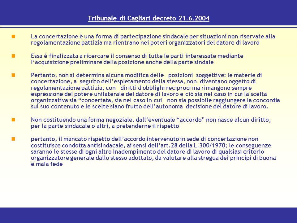 Tribunale di Cagliari decreto 21.6.2004 La concertazione è una forma di partecipazione sindacale per situazioni non riservate alla regolamentazione pattizia ma rientrano nei poteri organizzatori del datore di lavoro Essa è finalizzata a ricercare il consenso di tutte le parti interessate mediante lacquisizione preliminare della posizione anche della parte sindale Pertanto, non si determina alcuna modifica delle posizioni soggettive: le materie di concertazione, a seguito dellespletamento della stessa, non diventano oggetto di regolamentazione pattizia, con diritti d obblighi reciproci ma rimangono sempre espressione del potere unilaterale del datore di lavoro e ciò sia nel caso in cui la scelta organizzativa sia concertata, sia nel caso in cui non sia possibile raggiungere la concordia sul suo contenuto e le scelte siano frutto dellautonoma decisione del datore di lavoro.