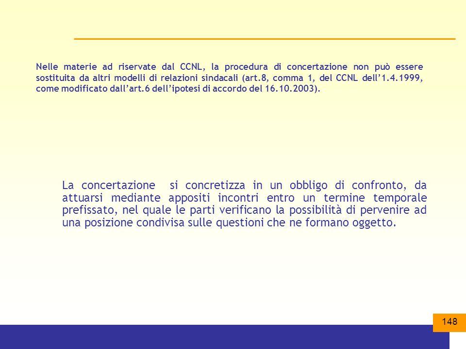 148 Nelle materie ad riservate dal CCNL, la procedura di concertazione non può essere sostituita da altri modelli di relazioni sindacali (art.8, comma 1, del CCNL dell1.4.1999, come modificato dallart.6 dellipotesi di accordo del 16.10.2003).