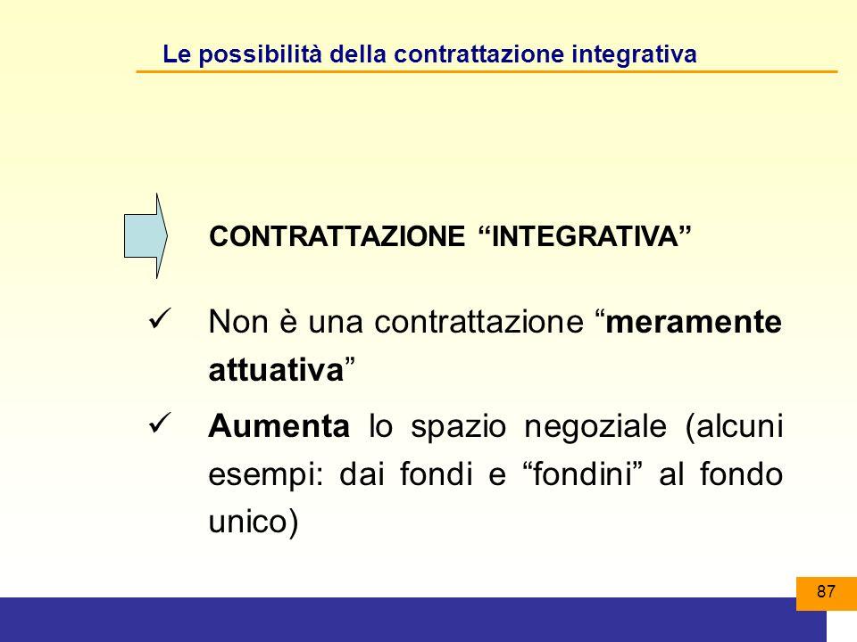 87 Le possibilità della contrattazione integrativa Non è una contrattazione meramente attuativa Aumenta lo spazio negoziale (alcuni esempi: dai fondi e fondini al fondo unico) CONTRATTAZIONE INTEGRATIVA