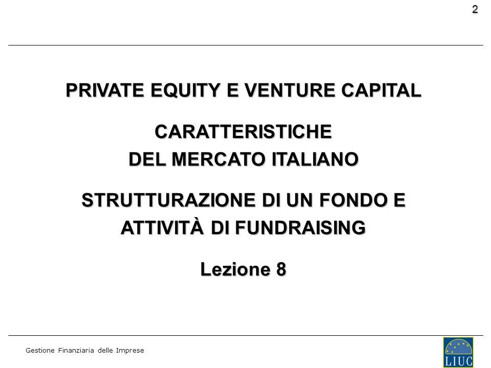 Gestione Finanziaria delle Imprese 2 PRIVATE EQUITY E VENTURE CAPITAL CARATTERISTICHE DEL MERCATO ITALIANO STRUTTURAZIONE DI UN FONDO E ATTIVITÀ DI FU
